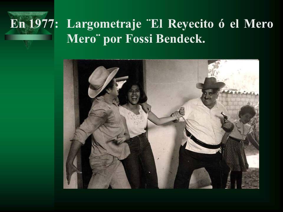 En 1977: Largometraje ¨El Reyecito ó el Mero Mero¨ por Fossi Bendeck.